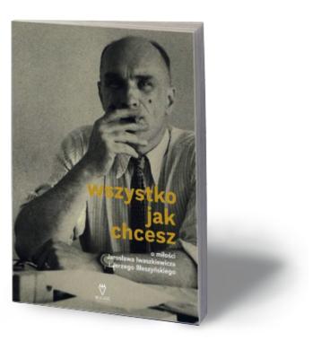 """Anna Król, """"Wszystko jak chcesz. O miłości Jarosława Iwaszkiewicza i Jerzego Błeszyńskiego"""", Wilk & Król 2017"""
